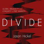 The Divide Global Inequality from Conquest to Free Markets, Jason Hickel