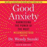 Good Anxiety Harnessing the Power of the Most Misunderstood Emotion, Wendy Suzuki