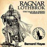 Ragnar Lothbrok The Tale of a Viking Warrior King, Bernard Hayes