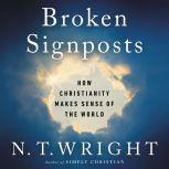 Broken Signposts How Christianity Makes Sense of the World, N. T. Wright