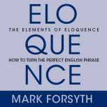 The Elements of Eloquence Secrets of the Perfect Turn of Phrase, Mark Forsyth