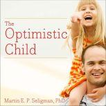 The Optimistic Child A Proven Program to Safeguard Children Against Depression and Build Lifelong Resilience, Martin E. P. Seligman