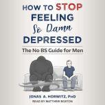 How to Stop Feeling So Damn Depressed The No BS Guide for Men, PhD Horwitz