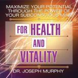 Maximize Your Potential Through the Power of Your Subconscious Mind for Health and Vitality, Joseph Murphy