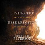 Living the Resurrection The Risen Christ in Everyday Life, Eugene H Peterson