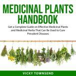 Medicinal Plants Handbook Get a Complete Guide on Effective Medicinal Plants and Medicinal Herbs That Can Be Used to Cure Prevalent Diseases, Vicky Townsend