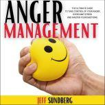 ANGER MANAGEMENT The Ultimate Guide to Take Control of Your Anger, Overcome Stress and Master Your Emotions, Jeff Sundberg