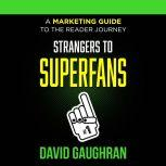 Strangers To Superfans: A Marketing Guide to the Reader Journey, David Gaughran