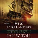 Six Frigates The Epic History of the Founding of the U.S. Navy, Ian W. Toll