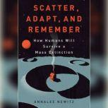 Scatter, Adapt, and Remember How Humans Will Survive a Mass Extinction, Annalee Newitz
