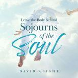 Leave the Body Behind Sojourns of the Soul, David Knight