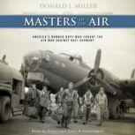 Masters of the Air Americas Bomber Boys Who Fought the Air War against Nazi Germany, Donald L. Miller