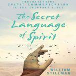 The Secret Language of Spirit Understanding Spirit Communication in Our Everyday Lives, William Stillman