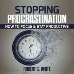 Stopping procrastination: How to Focus & Stay Productive, robert c. white