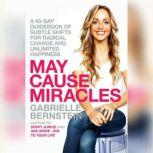May Cause Miracles A 40-Day Guidebook of Subtle Shifts for Radical Change and Unlimited Happiness, Gabrielle Bernstein
