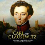 Carl von Clausewitz: The Life and Legacy of the Prussian General Who Wrote On War, Charles River Editors