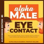 Alpha Male Eye Contact How to Anaylse People, Attract People, Build Confidence and Charisma by Mastering the Art of Eye Contact, Timothy Willink