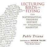 Lecturing Birds on Flying Can Mathematical Theories Destroy the Financial Markets, Pablo Triana
