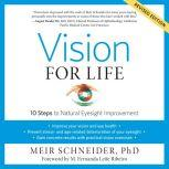 Vision for Life, Revised Edition Ten Steps to Natural Eyesight Improvement, Meir Schneider, Ph.D.