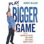 Play A Bigger Game! Achieve More! Be More! Do More! Have More!, Rowdy McLean
