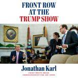 Front Row at the Trump Show, Jonathan Karl