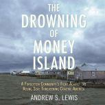 The Drowning of Money Island A Forgotten Community's Fight Against the Rising Seas Threatening Coastal America, Andrew S. Lewis