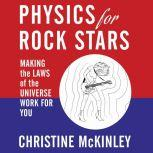 Physics for Rock Stars Making the Laws of the Universe Work for You, Christine McKinley