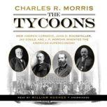The Tycoons How Andrew Carnegie, John D. Rockefeller, Jay Gould, and J. P. Morgan Invented the American Supereconomy, Charles R. Morris