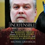 Indefensible The Missing Truth about Steven Avery, Teresa Halbach, and Making a Murderer, Michael Griesbach