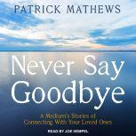 Never Say Goodbye A Medium's Stories of Connecting With Your Loved Ones, Patrick Mathews