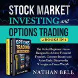 Stock Market Investing and Options Trading (New Version) The Perfect Beginner Course Designed to Achieve Financial Freedom Generate Income and Retire Early Discover the Strategies to Create Wealth, Nathan Bell