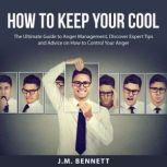 How to Keep Your Cool: The Ultimate Guide to Anger Management, Discover Expert Tips and Advice on How to Control Your Anger, J.M. Bennett
