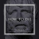 How to Die An Ancient Guide to the End of Life, null Seneca