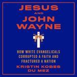 Jesus and John Wayne How White Evangelicals Corrupted a Faith and Fractured a Nation, Kristin Kobes du Mez