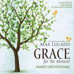 Grace for the Moment Family Devotional 100 Devotions for Families to Enjoy God's Grace, Max Lucado