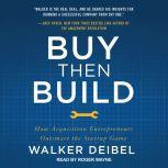 Buy Then Build How Acquisition Entrepreneurs Outsmart the Startup Game, Walker Deibel