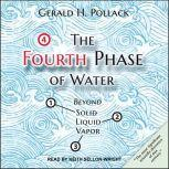 The Fourth Phase of Water Beyond Solid, Liquid, and Vapor, Gerald H. Pollack