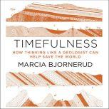 Timefulness How Thinking Like a Geologist Can Help Save the World, Marcia Bjornerud