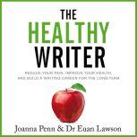 The Healthy Writer Reduce Your Pain, Improve Your Health, And Build A Writing Career For The Long Term, Joanna Penn
