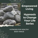 Hypnosis for Healthy Body Image Rewire Your Mindset And Get Fast Results With Hypnosis!, Empowered Living
