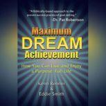 Maximum Dream Achievement How You Can Live and Enjoy a Purpose-Full Life, Kenn Renner, Eddie Smith