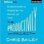 The Productivity Project Accomplishing More by Managing Your Time, Attention, and Energy Better, Chris Bailey