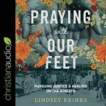 Praying with Our Feet Pursuing Justice and Healing on the Streets, Lindsey Krinks