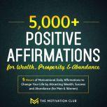 5,000+ Positive Affirmations for Wealth, Prosperity, and Abundance: 5 Hours of Motivational Daily Affirmations to Change Your Life by Attracting Wealth, Success and Abundance (for Men & Women), The Motivation Club