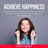 Achieve Happiness The Essential Guide on How to Find Happiness, Discover the Secrets on How to Always Live a Happier and More Fulfiling Life, Scott Lenart