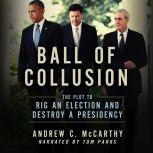 Ball of Collusion The Plot to Rig an Election and Destroy a Presidency, Andrew C. McCarthy
