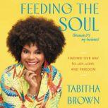 Feeding the Soul (Because It's My Business) Finding Our Way to Joy, Love, and Freedom, Tabitha Brown