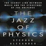 The Jazz of Physics The Secret Link Between Music and the Structure of the Universe, Stephon Alexander