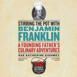 Stirring the Pot with Benjamin Franklin A Founding Fathers Culinary Adventures, Rae Katherine Eighmey
