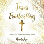 Jesus Everlasting Leaning on Our Counselor, Defender, Father, and Friend, Wendy Pope